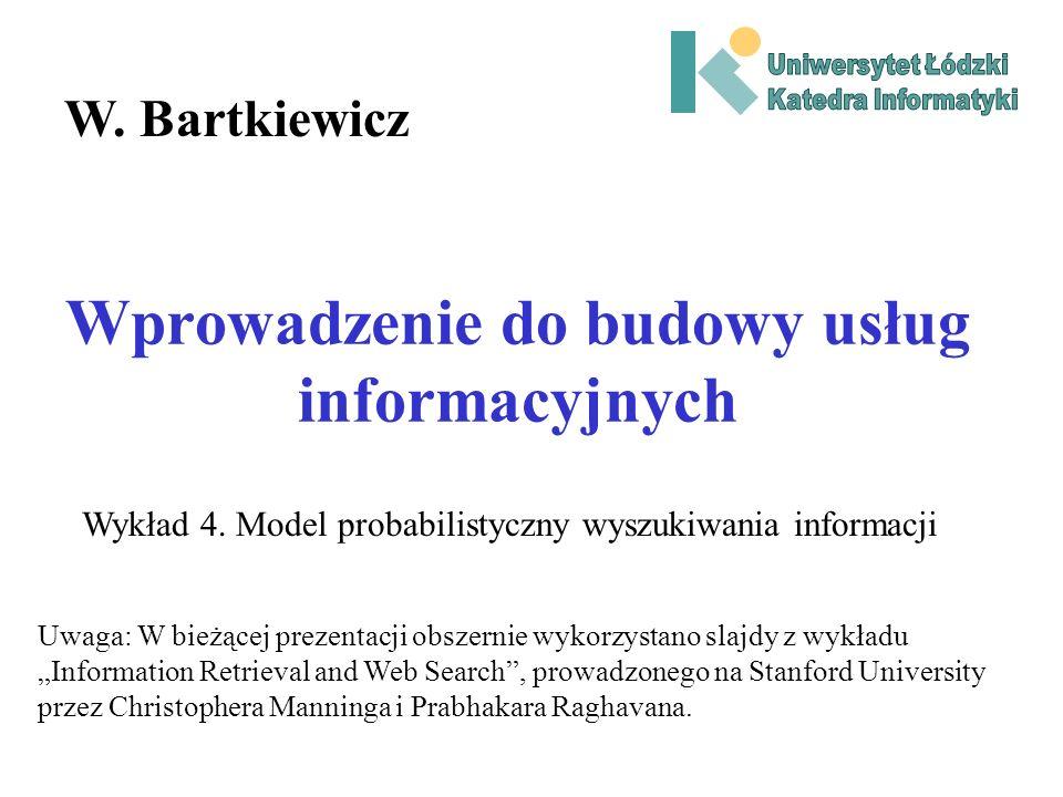 Wprowadzenie do budowy usług informacyjnych W. Bartkiewicz Wykład 4. Model probabilistyczny wyszukiwania informacji Uwaga: W bieżącej prezentacji obsz