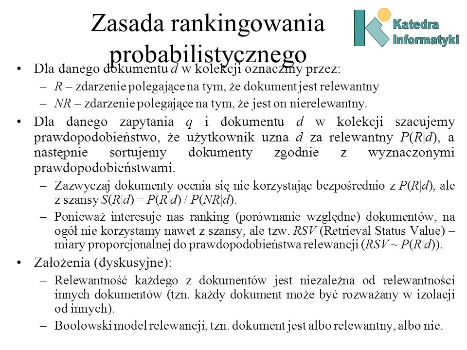 Zasada rankingowania probabilistycznego Dla danego dokumentu d w kolekcji oznaczmy przez: –R – zdarzenie polegające na tym, że dokument jest relewantn