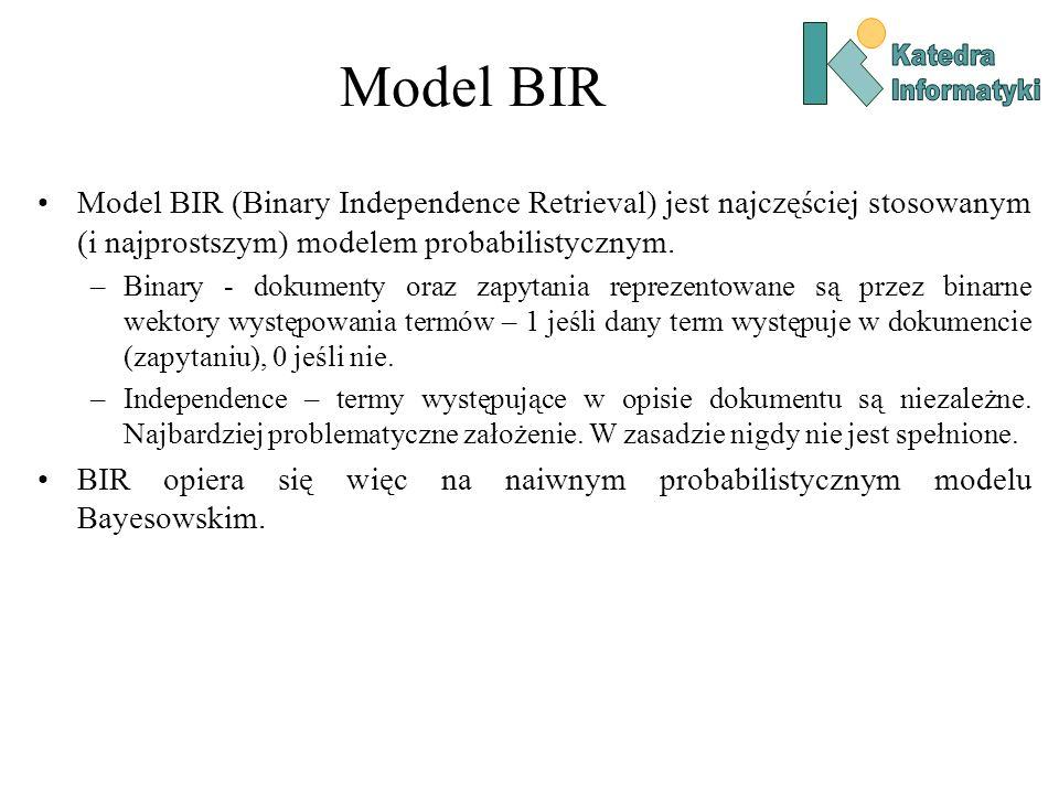 Model BIR Model BIR (Binary Independence Retrieval) jest najczęściej stosowanym (i najprostszym) modelem probabilistycznym. –Binary - dokumenty oraz z