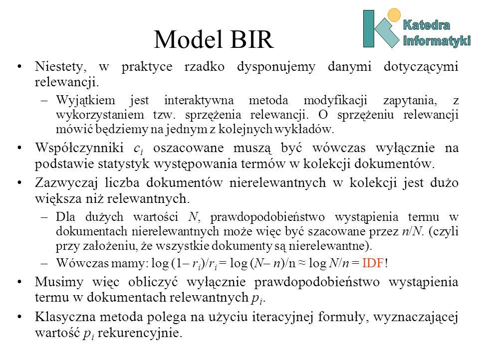 Model BIR Niestety, w praktyce rzadko dysponujemy danymi dotyczącymi relewancji. –Wyjątkiem jest interaktywna metoda modyfikacji zapytania, z wykorzys