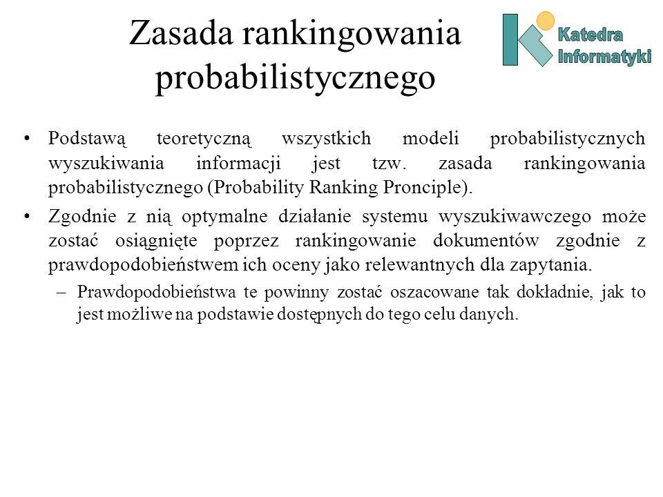 Zasada rankingowania probabilistycznego Podstawą teoretyczną wszystkich modeli probabilistycznych wyszukiwania informacji jest tzw. zasada rankingowan