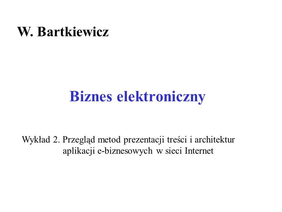 Biznes elektroniczny W. Bartkiewicz Wykład 2. Przegląd metod prezentacji treści i architektur aplikacji e-biznesowych w sieci Internet