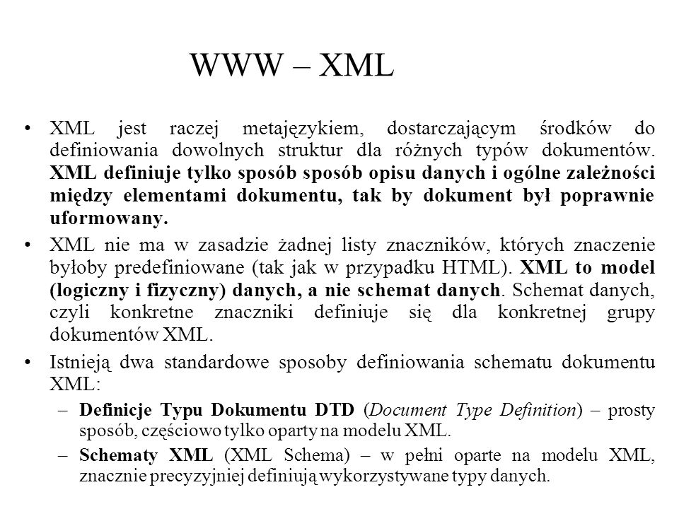 WWW – XML XML jest raczej metajęzykiem, dostarczającym środków do definiowania dowolnych struktur dla różnych typów dokumentów. XML definiuje tylko sp