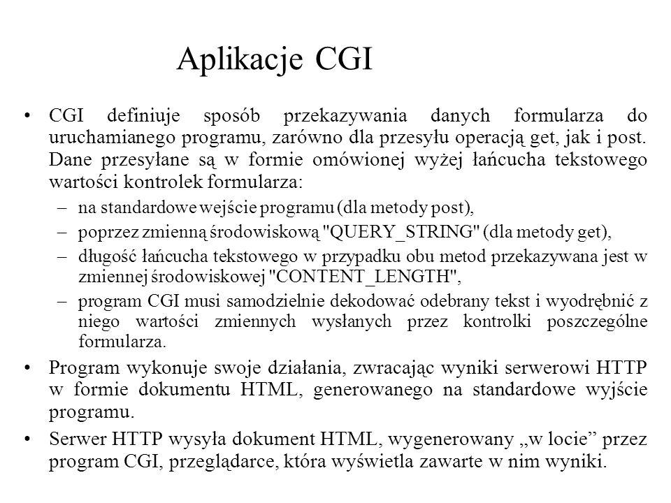 Aplikacje CGI CGI definiuje sposób przekazywania danych formularza do uruchamianego programu, zarówno dla przesyłu operacją get, jak i post. Dane prze