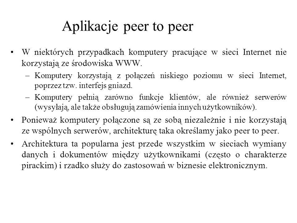 Aplikacje peer to peer W niektórych przypadkach komputery pracujące w sieci Internet nie korzystają ze środowiska WWW. –Komputery korzystają z połącze