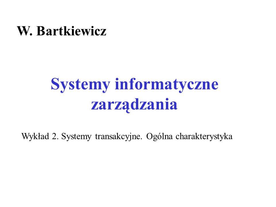 Systemy informatyczne zarządzania W. Bartkiewicz Wykład 2. Systemy transakcyjne. Ogólna charakterystyka