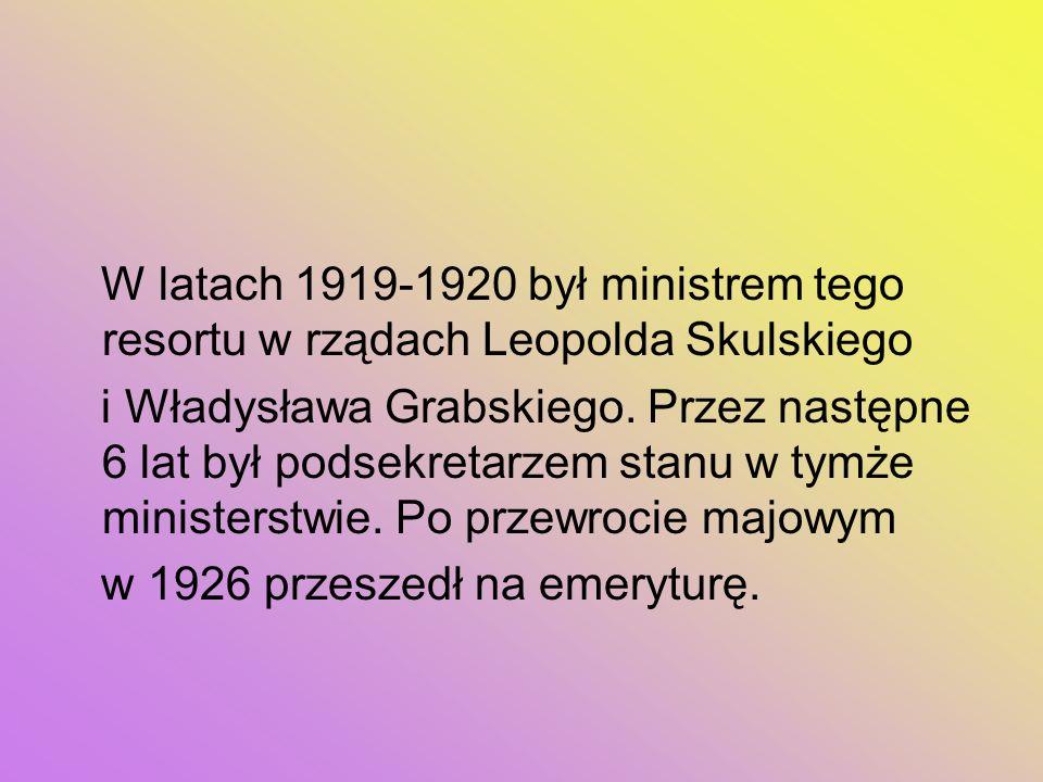 W latach 1919-1920 był ministrem tego resortu w rządach Leopolda Skulskiego i Władysława Grabskiego. Przez następne 6 lat był podsekretarzem stanu w t