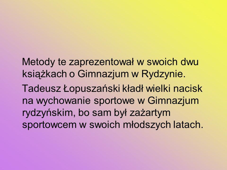 Metody te zaprezentował w swoich dwu książkach o Gimnazjum w Rydzynie. Tadeusz Łopuszański kładł wielki nacisk na wychowanie sportowe w Gimnazjum rydz
