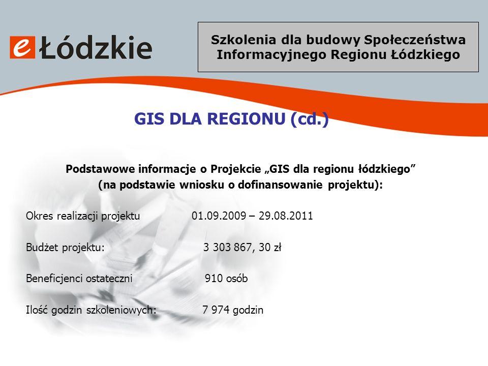 Szkolenia dla budowy Społeczeństwa Informacyjnego Regionu Łódzkiego GIS DLA REGIONU (cd.) Grupa docelowa: Osoby pracujące w jednostkach budżetowych administracji publicznej zajmujące się bezpieczeństwem publicznym, ratownictwem, pożarnictwem oraz innych jednostkach związanych z zarządzaniem kryzysowym Pierwszeństwo uczestnictwa w szkoleniach przysługiwać będzie : - osobom powyżej 45 roku życia (osoby narażone na wykluczenie z życia zawodowego ze względu na zdezaktualizowane kwalifikacje zawodowe) - kobietom (niski wskaźnik aktywności zawodowej kobiet w woj.