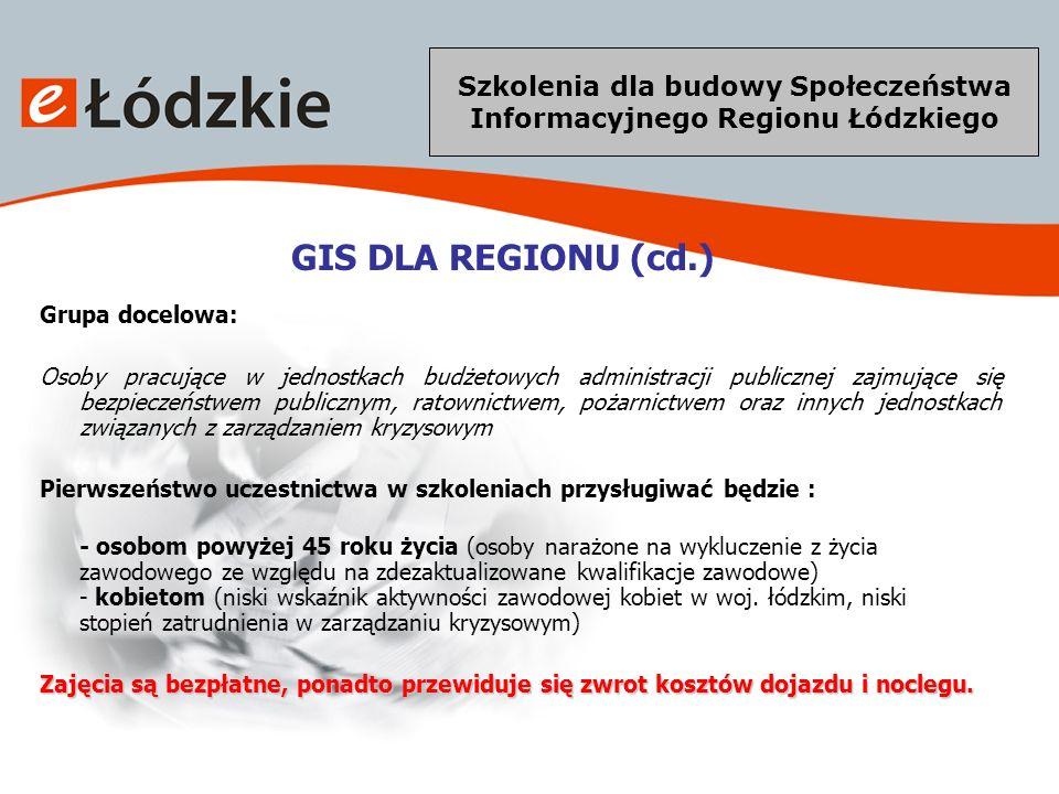 Szkolenia dla budowy Społeczeństwa Informacyjnego Regionu Łódzkiego GIS DLA REGIONU (cd.) Główny cel projektu: podniesienie kwalifikacji zawodowych pracowników zarządzania kryzysowego o wiedzę z zakresu Systemu Informacji Przestrzennej, wykorzystania technologii GIS i technik GPS Cele szczegółowe: pozyskanie wiedzy na temat SIP, oprogramowania GIS i wykorzystania technik GPS nabycie umiejętności wykorzystania SIP w zarządzaniu kryzysowym, podniesienie kwalifikacji i umiejętności w zakresie pozyskania, budowy i wykorzystania danych przestrzennych w celu usprawnienia budowy SIP inicjowanie i wspieranie programów zwiększających bezpieczeństwo publiczne oraz jakość życia obywateli