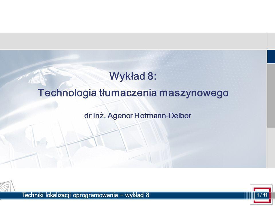 1 1 / 11 Techniki lokalizacji oprogramowania – wykład 8 Wykład 8: Technologia tłumaczenia maszynowego dr inż.