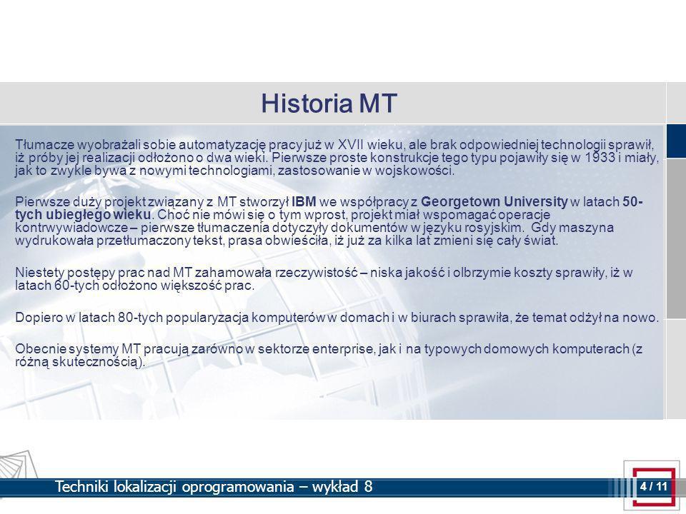 4 4 / 11 Techniki lokalizacji oprogramowania – wykład 8 Historia MT Tłumacze wyobrażali sobie automatyzację pracy już w XVII wieku, ale brak odpowiedniej technologii sprawił, iż próby jej realizacji odłożono o dwa wieki.