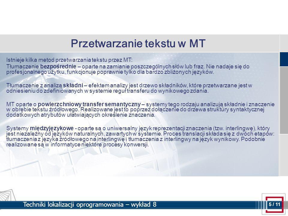 5 5 / 11 Techniki lokalizacji oprogramowania – wykład 8 Przetwarzanie tekstu w MT Istnieje kilka metod przetwarzania tekstu przez MT: Tłumaczenie bezpośrednie – oparte na zamianie poszczególnych słów lub fraz.
