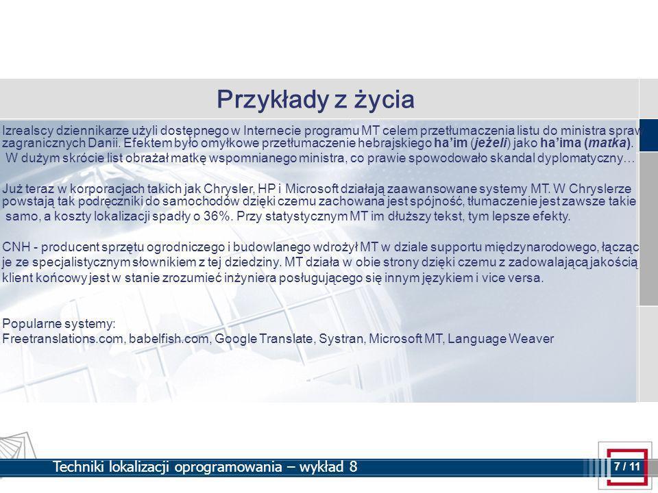 7 7 / 11 Techniki lokalizacji oprogramowania – wykład 8 Przykłady z życia Izrealscy dziennikarze użyli dostępnego w Internecie programu MT celem przetłumaczenia listu do ministra spraw zagranicznych Danii.