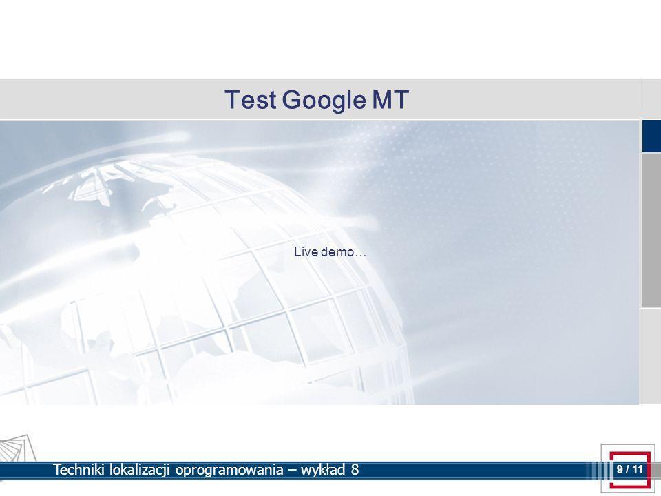 9 9 / 11 Techniki lokalizacji oprogramowania – wykład 8 Test Google MT Live demo…