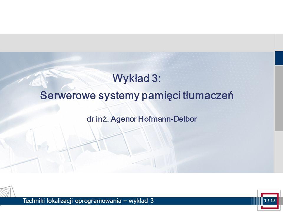 2 2 / 17 Techniki lokalizacji oprogramowania – wykład 3 Plan wykładu Omówienie architektury klient-serwer w ramach technologii lokalizacyjnych Korzyści i wady centralizacji pamięci tłumaczeń Integrowanie serwerów TM z innymi technologiami/środowiskami: MT, CMS Różnica między plikowymi a serwerowymi pamięciami tłumaczeń Zarządzanie dostępem użytkowników Najpopularniejsze serwerowe systemy pamięci tłumaczeń