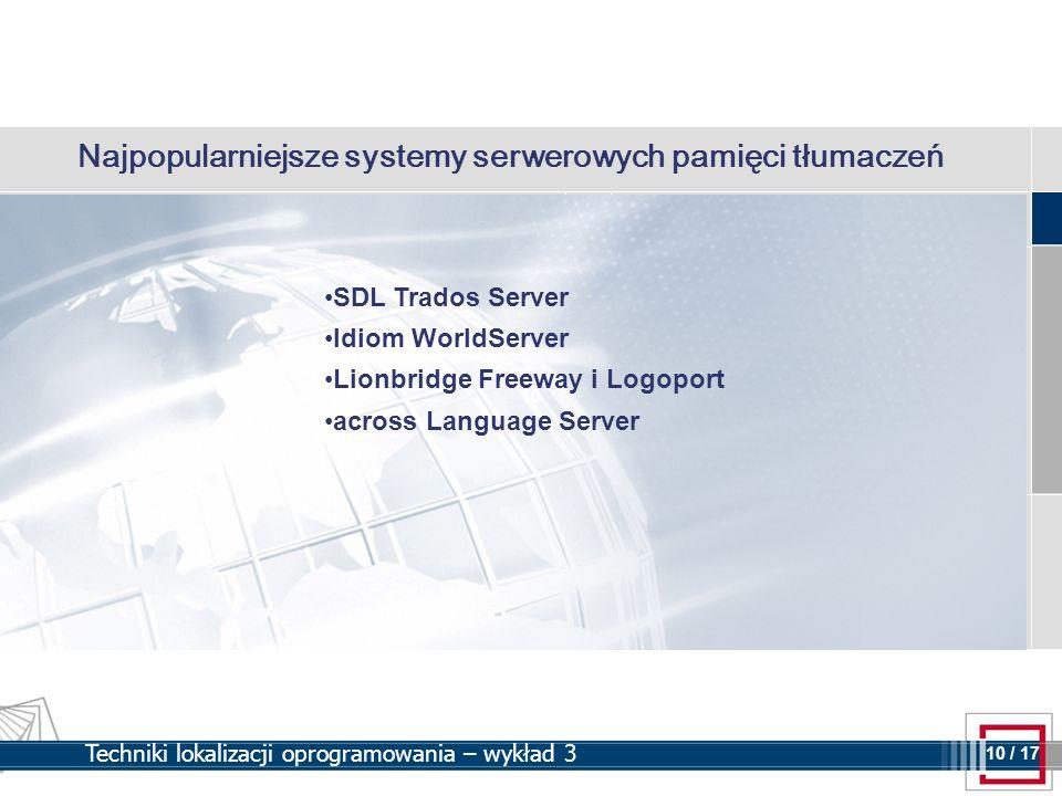 10 10 / 17 Techniki lokalizacji oprogramowania – wykład 3 Najpopularniejsze systemy serwerowych pamięci tłumaczeń SDL Trados Server Idiom WorldServer