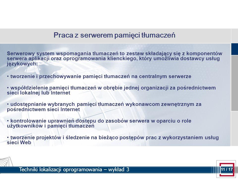 11 11 / 17 Techniki lokalizacji oprogramowania – wykład 3 Praca z serwerem pamięci tłumaczeń Serwerowy system wspomagania tłumaczeń to zestaw składają