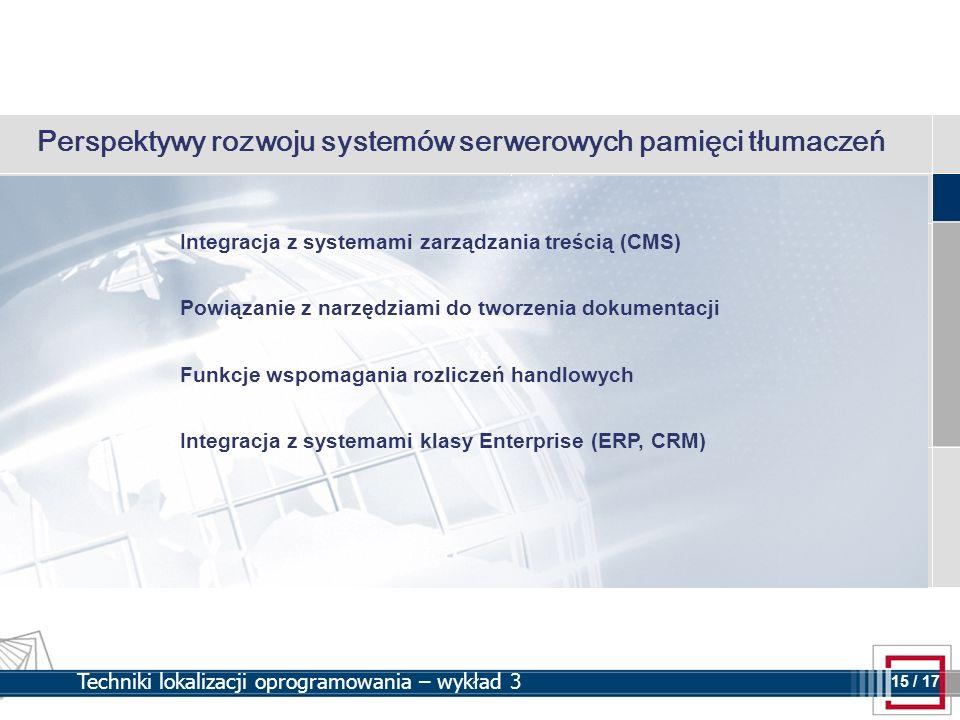 15 15 / 17 Techniki lokalizacji oprogramowania – wykład 3 Perspektywy rozwoju systemów serwerowych pamięci tłumaczeń Integracja z systemami zarządzani