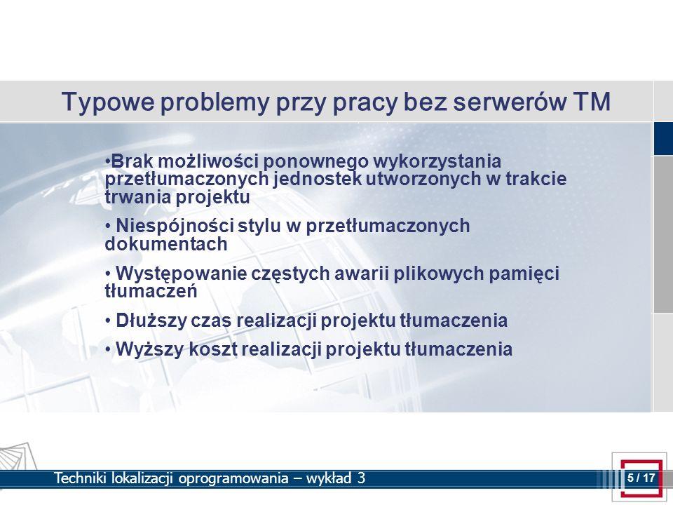 5 5 / 17 Techniki lokalizacji oprogramowania – wykład 3 Typowe problemy przy pracy bez serwerów TM Brak możliwości ponownego wykorzystania przetłumacz