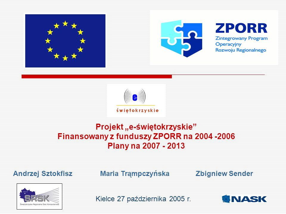 Projekt e-świętokrzyskie Finansowany z funduszy ZPORR na 2004 -2006 Plany na 2007 - 2013 Andrzej Sztokfisz Maria Trąmpczyńska Zbigniew Sender Kielce 2