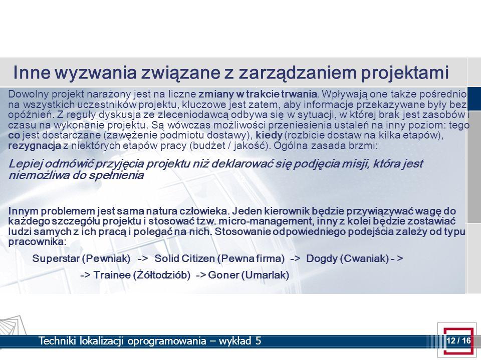 12 12 / 16 Techniki lokalizacji oprogramowania – wykład 5 Inne wyzwania związane z zarządzaniem projektami Dowolny projekt narażony jest na liczne zmi