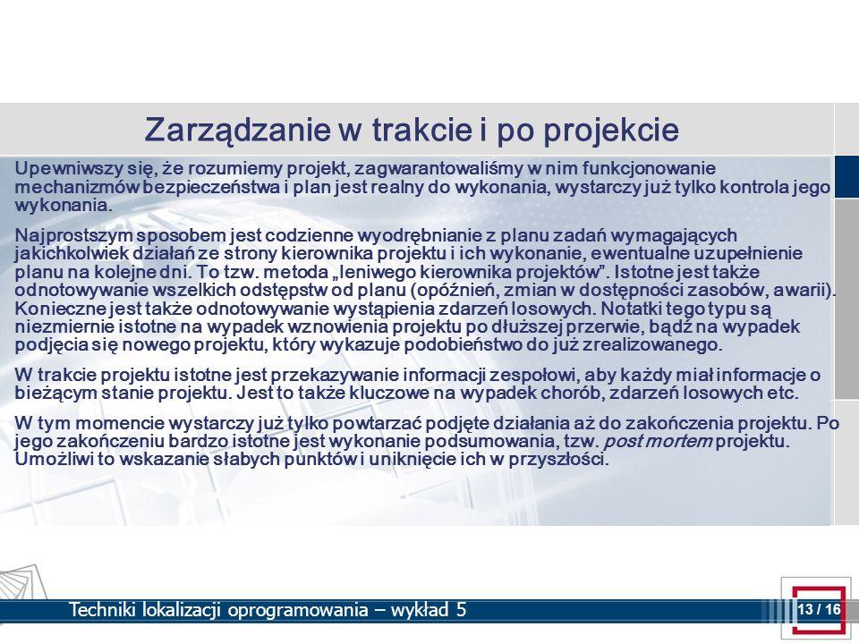 13 13 / 16 Techniki lokalizacji oprogramowania – wykład 5 Zarządzanie w trakcie i po projekcie Upewniwszy się, że rozumiemy projekt, zagwarantowaliśmy