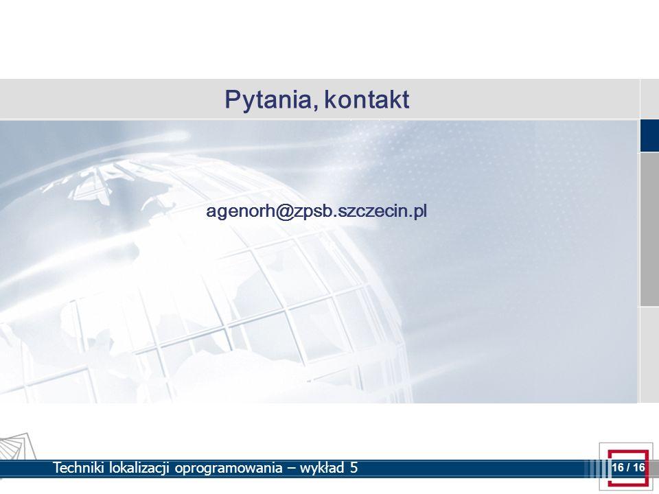 16 16 / 16 Techniki lokalizacji oprogramowania – wykład 5 Pytania, kontakt agenorh@zpsb.szczecin.pl