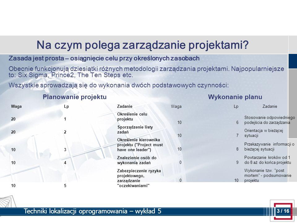 3 3 / 16 Techniki lokalizacji oprogramowania – wykład 5 Na czym polega zarządzanie projektami? Zasada jest prosta – osiągnięcie celu przy określonych
