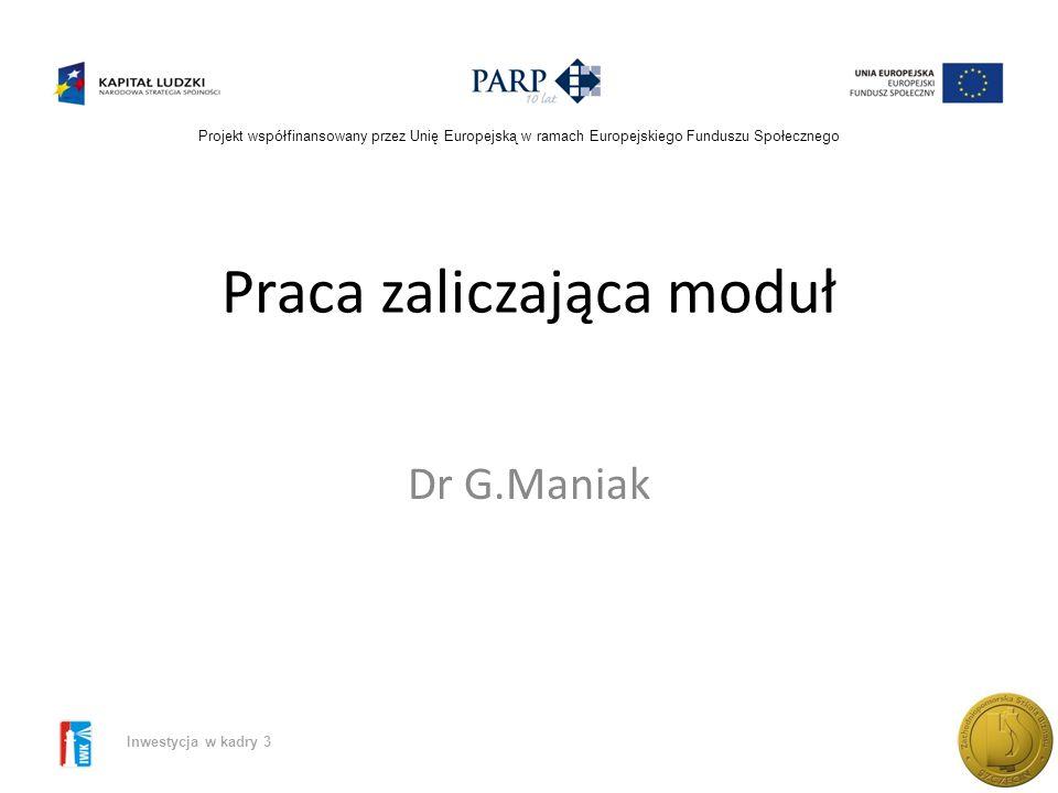 Projekt współfinansowany przez Unię Europejską w ramach Europejskiego Funduszu Społecznego Inwestycja w kadry 3 Praca zaliczająca moduł Dr G.Maniak