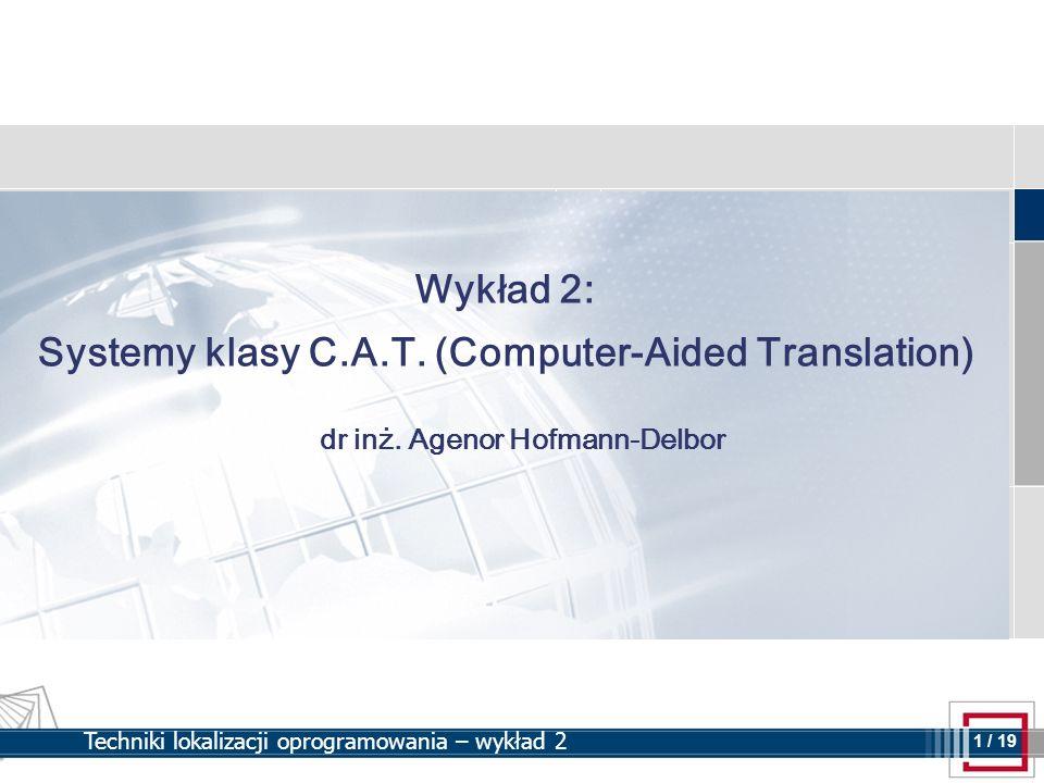 1 1 / 19 Techniki lokalizacji oprogramowania – wykład 2 Wykład 2: Systemy klasy C.A.T. (Computer-Aided Translation) dr inż. Agenor Hofmann-Delbor