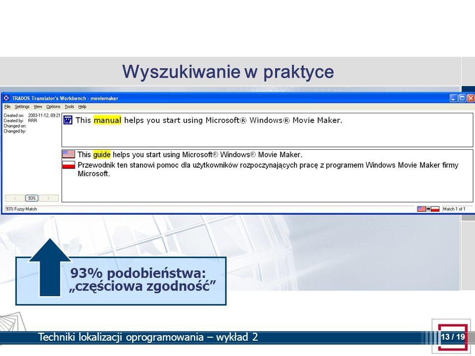 13 13 / 19 Techniki lokalizacji oprogramowania – wykład 2 Wyszukiwanie w praktyce 93% podobieństwa: częściowa zgodność