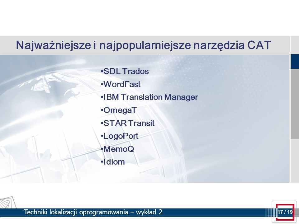 17 17 / 19 Techniki lokalizacji oprogramowania – wykład 2 Najważniejsze i najpopularniejsze narzędzia CAT SDL Trados WordFast IBM Translation Manager OmegaT STAR Transit LogoPort MemoQ Idiom