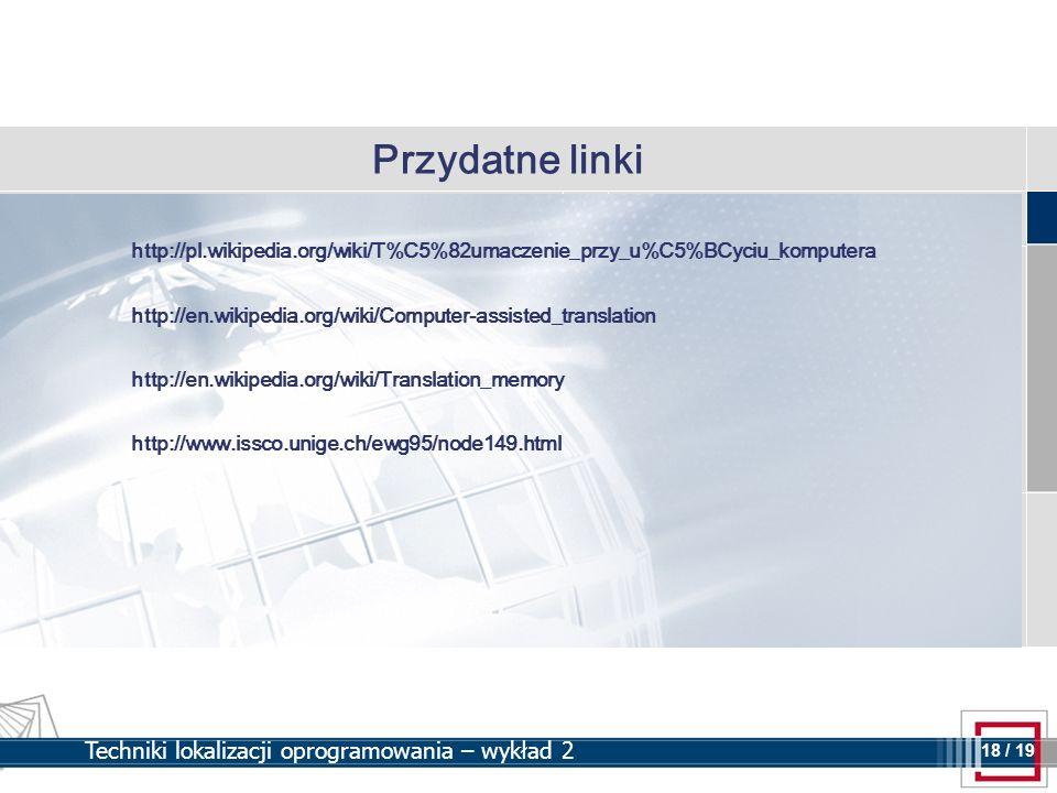 18 18 / 19 Techniki lokalizacji oprogramowania – wykład 2 Przydatne linki http://pl.wikipedia.org/wiki/T%C5%82umaczenie_przy_u%C5%BCyciu_komputera htt
