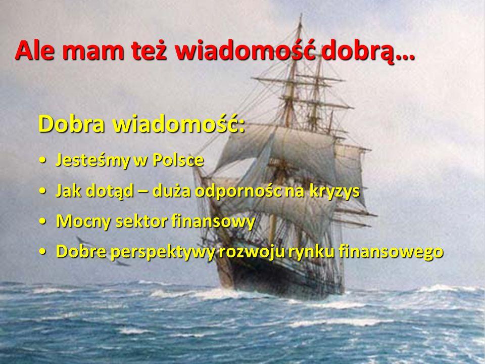 Ale mam też wiadomość dobrą… Dobra wiadomość: Jesteśmy w Polsce Jesteśmy w Polsce Jak dotąd – duża odpornośc na kryzys Jak dotąd – duża odpornośc na k