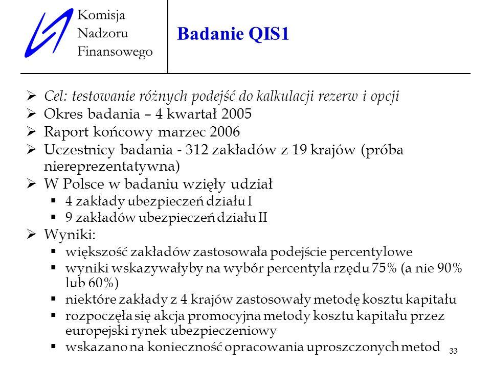 33 Badanie QIS1 Cel: testowanie różnych podejść do kalkulacji rezerw i opcji Okres badania – 4 kwartał 2005 Raport końcowy marzec 2006 Uczestnicy bada