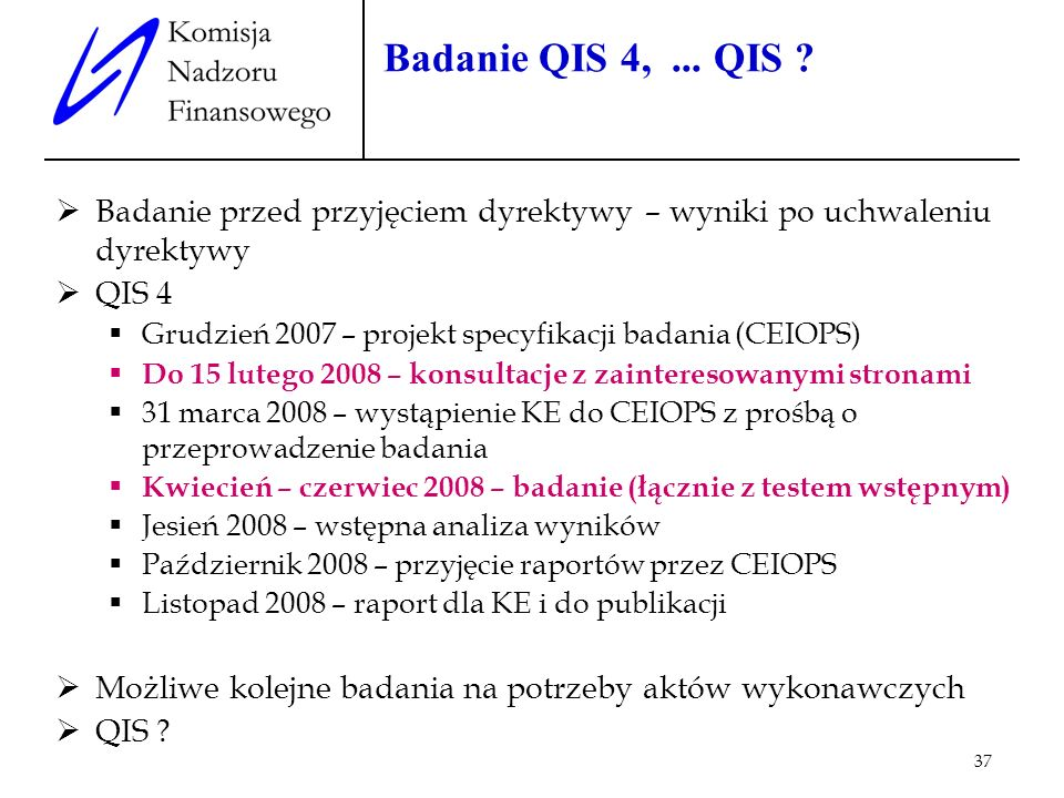 37 Badanie QIS 4,... QIS ? Badanie przed przyjęciem dyrektywy – wyniki po uchwaleniu dyrektywy QIS 4 Grudzień 2007 – projekt specyfikacji badania (CEI