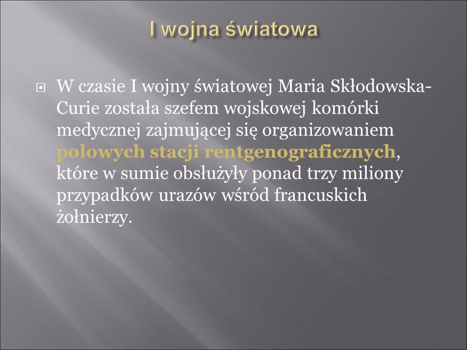 W czasie I wojny światowej Maria Skłodowska- Curie została szefem wojskowej komórki medycznej zajmującej się organizowaniem polowych stacji rentgenogr