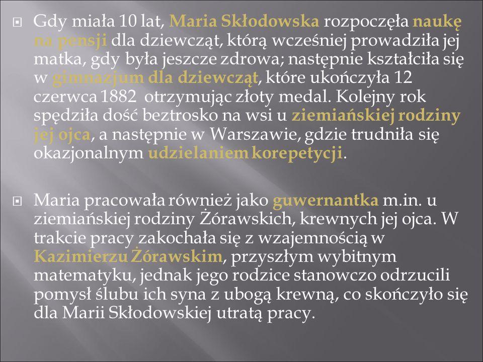 Gdy miała 10 lat, Maria Skłodowska rozpoczęła naukę na pensji dla dziewcząt, którą wcześniej prowadziła jej matka, gdy była jeszcze zdrowa; następnie