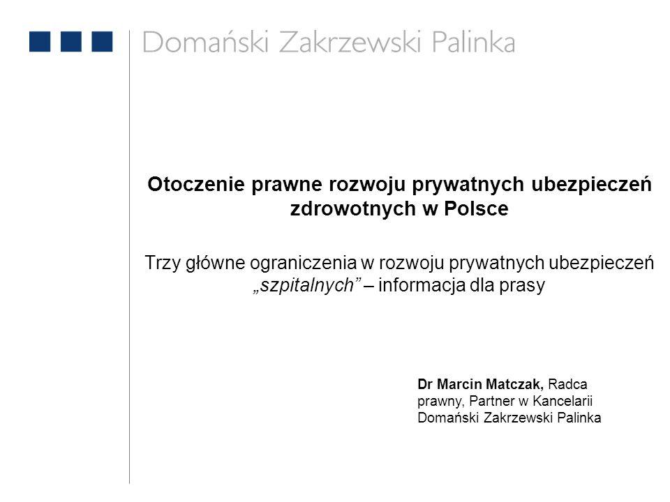 Otoczenie prawne rozwoju prywatnych ubezpieczeń zdrowotnych w Polsce Trzy główne ograniczenia w rozwoju prywatnych ubezpieczeń szpitalnych – informacja dla prasy Dr Marcin Matczak, Radca prawny, Partner w Kancelarii Domański Zakrzewski Palinka