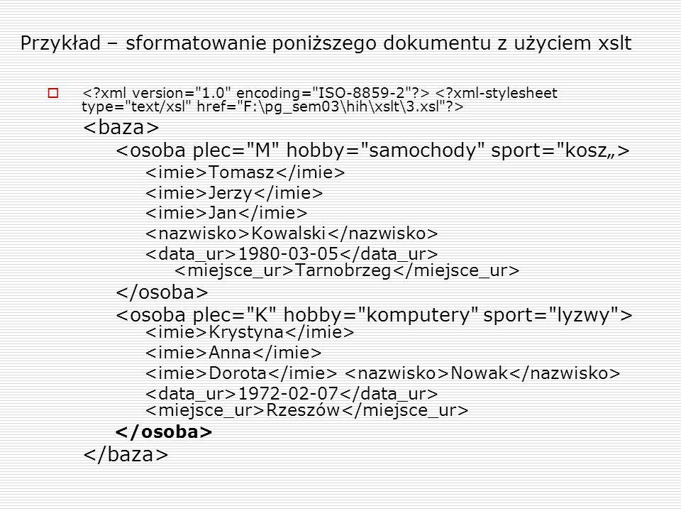 Przykład – sformatowanie poniższego dokumentu z użyciem xslt Tomasz Jerzy Jan Kowalski 1980-03-05 Tarnobrzeg Krystyna Anna Dorota Nowak 1972-02-07 Rzeszów