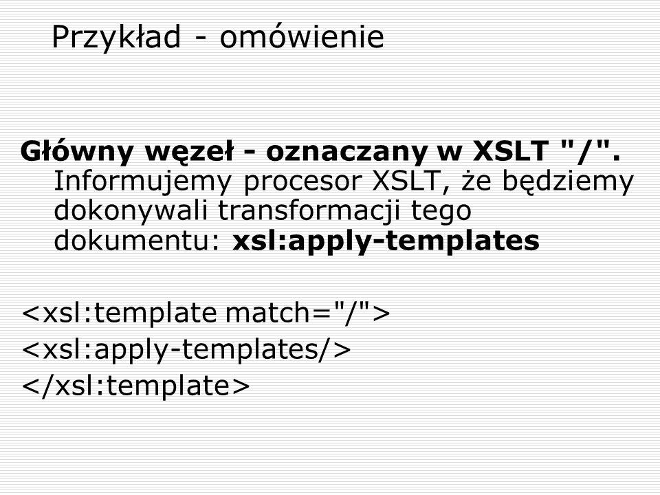 Przykład - omówienie Główny węzeł - oznaczany w XSLT / .