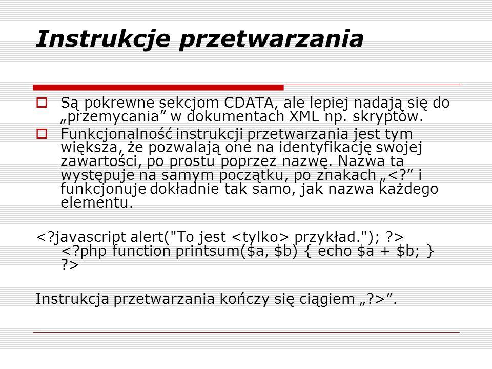 Instrukcje przetwarzania Są pokrewne sekcjom CDATA, ale lepiej nadają się do przemycania w dokumentach XML np.