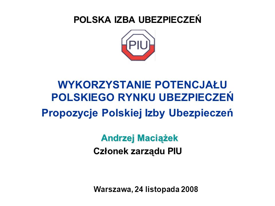 POLSKA IZBA UBEZPIECZEŃ WYKORZYSTANIE POTENCJAŁU POLSKIEGO RYNKU UBEZPIECZEŃ Propozycje Polskiej Izby Ubezpieczeń Andrzej Maciążek Andrzej Maciążek Cz