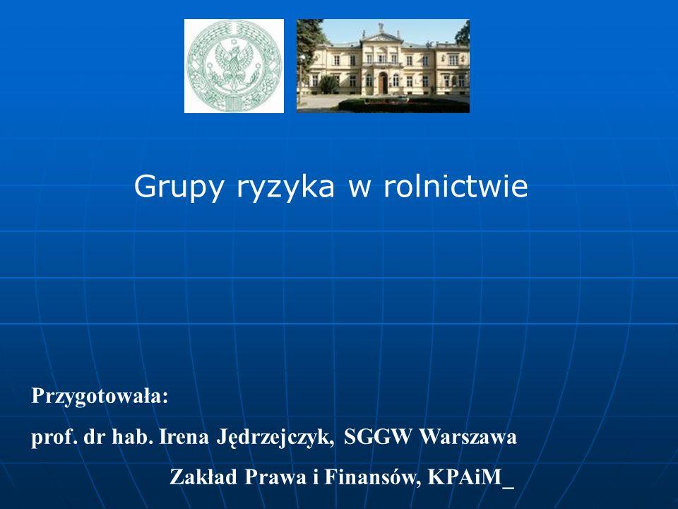 Przygotowała: prof. dr hab. Irena Jędrzejczyk, SGGW Warszawa Zakład Prawa i Finansów, KPAiM_ Grupy ryzyka w rolnictwie