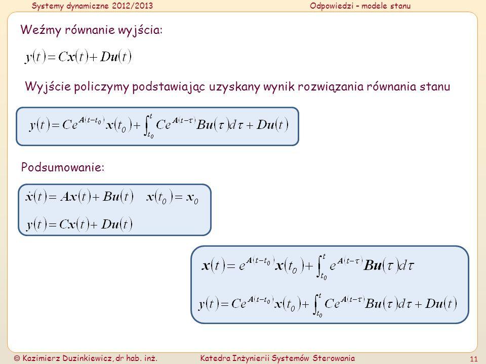 Systemy dynamiczne 2012/2013Odpowiedzi – modele stanu Kazimierz Duzinkiewicz, dr hab. inż.Katedra Inżynierii Systemów Sterowania 11 Weźmy równanie wyj