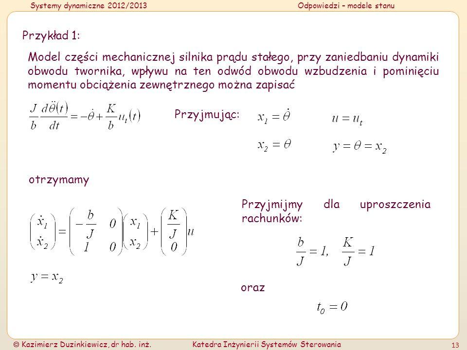 Systemy dynamiczne 2012/2013Odpowiedzi – modele stanu Kazimierz Duzinkiewicz, dr hab. inż.Katedra Inżynierii Systemów Sterowania 13 Przykład 1: Model