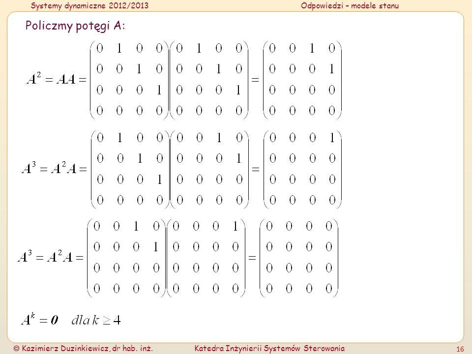 Systemy dynamiczne 2012/2013Odpowiedzi – modele stanu Kazimierz Duzinkiewicz, dr hab. inż.Katedra Inżynierii Systemów Sterowania 16 Policzmy potęgi A: