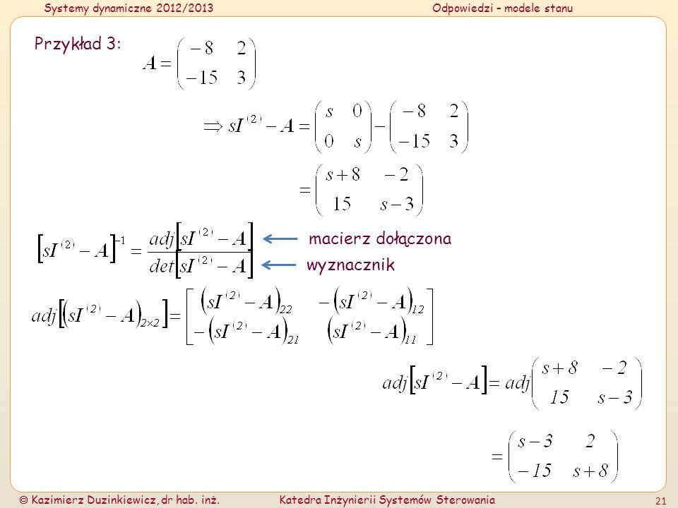Systemy dynamiczne 2012/2013Odpowiedzi – modele stanu Kazimierz Duzinkiewicz, dr hab. inż.Katedra Inżynierii Systemów Sterowania 21 Przykład 3: macier