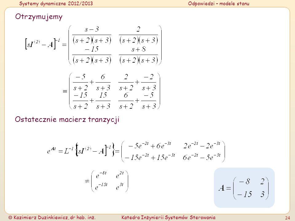 Systemy dynamiczne 2012/2013Odpowiedzi – modele stanu Kazimierz Duzinkiewicz, dr hab. inż.Katedra Inżynierii Systemów Sterowania 24 Otrzymujemy Ostate